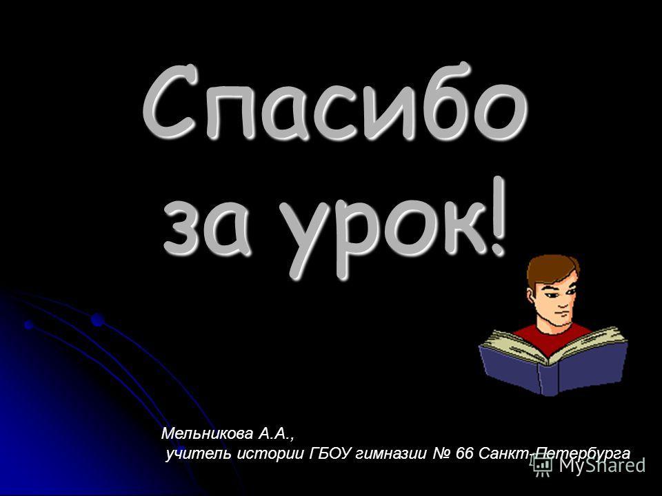 Спасибо за урок! Мельникова А.А., учитель истории ГБОУ гимназии 66 Санкт-Петербурга