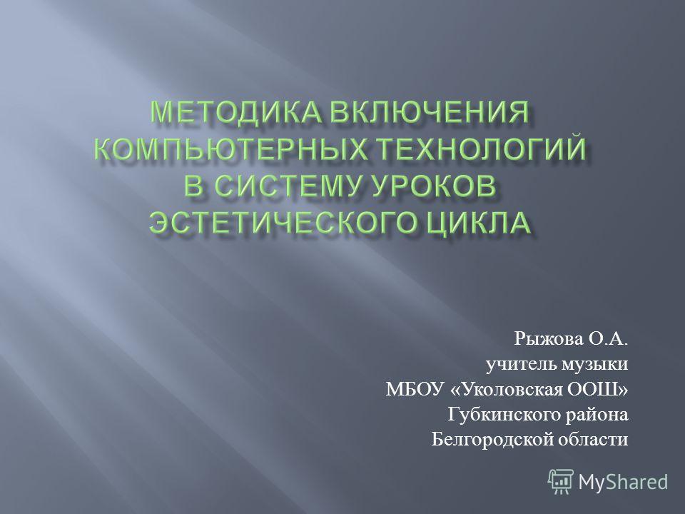 Рыжова О. А. учитель музыки МБОУ « Уколовская ООШ » Губкинского района Белгородской области