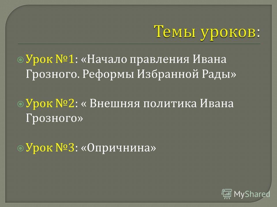 Урок 1: « Начало правления Ивана Грозного. Реформы Избранной Рады » Урок 2: « Внешняя политика Ивана Грозного » Урок 3: « Опричнина »