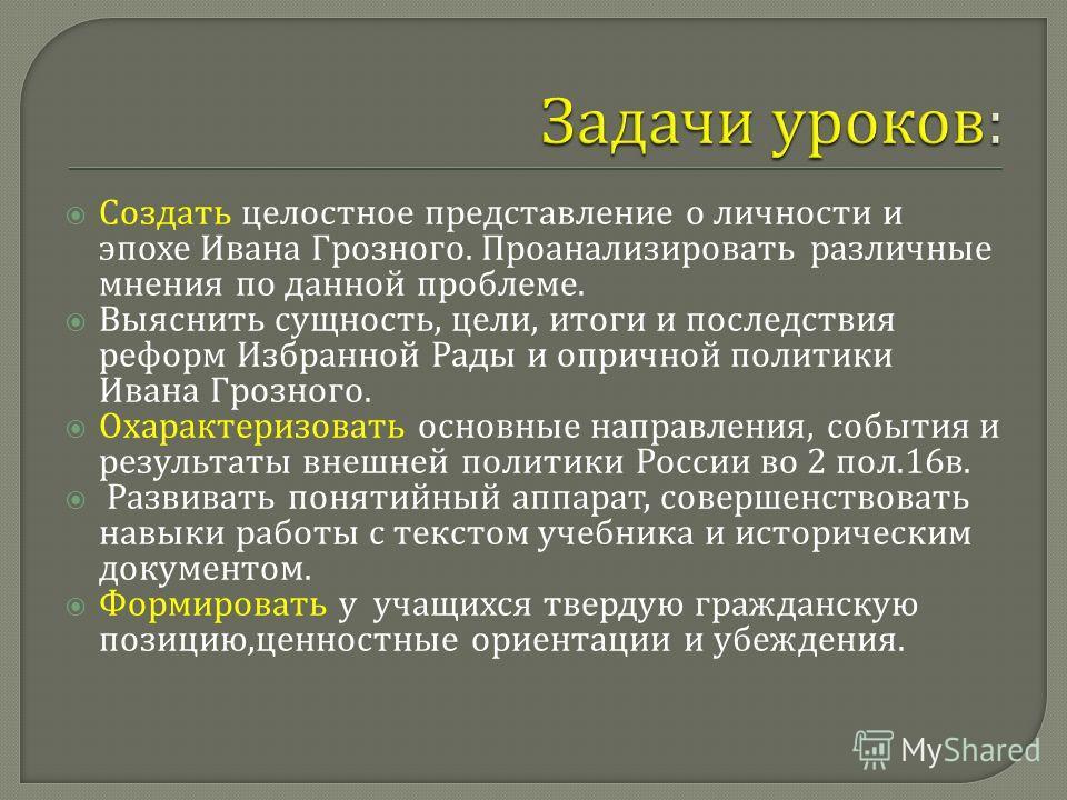 Создать целостное представление о личности и эпохе Ивана Грозного. Проанализировать различные мнения по данной проблеме. Выяснить сущность, цели, итоги и последствия реформ Избранной Рады и опричной политики Ивана Грозного. Охарактеризовать основные