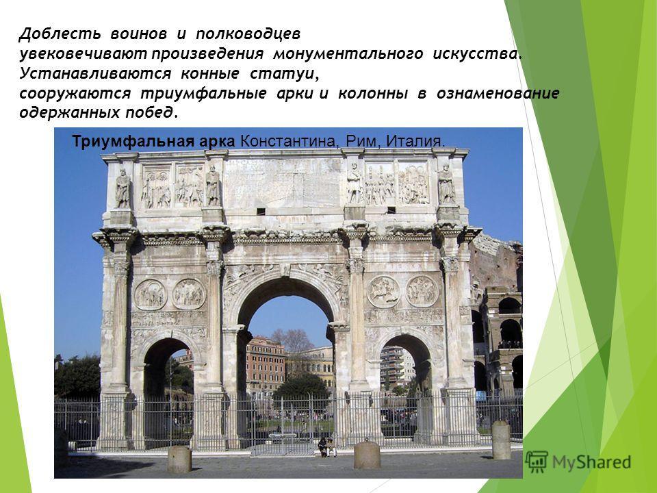Доблесть воинов и полководцев увековечивают произведения монументального искусства. Устанавливаются конные статуи, сооружаются триумфальные арки и колонны в ознаменование одержанных побед. Триумфальная арка Константина, Рим, Италия.