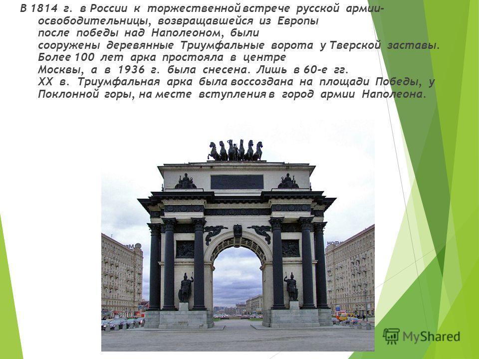 В 1814 г. в России к торжественной встрече русской армии- освободительницы, возвращавшейся из Европы после победы над Наполеоном, были сооружены деревянные Триумфальные ворота у Тверской заставы. Более 100 лет арка простояла в центре Москвы, а в 1936