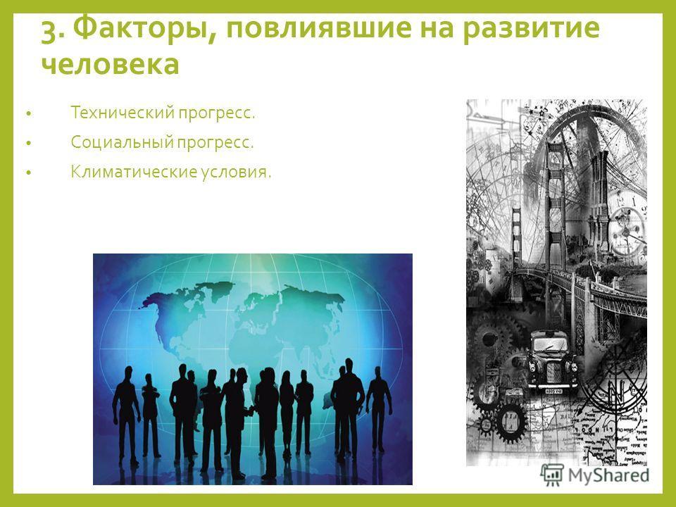 3. Факторы, повлиявшие на развитие человека Технический прогресс. Социальный прогресс. Климатические условия.