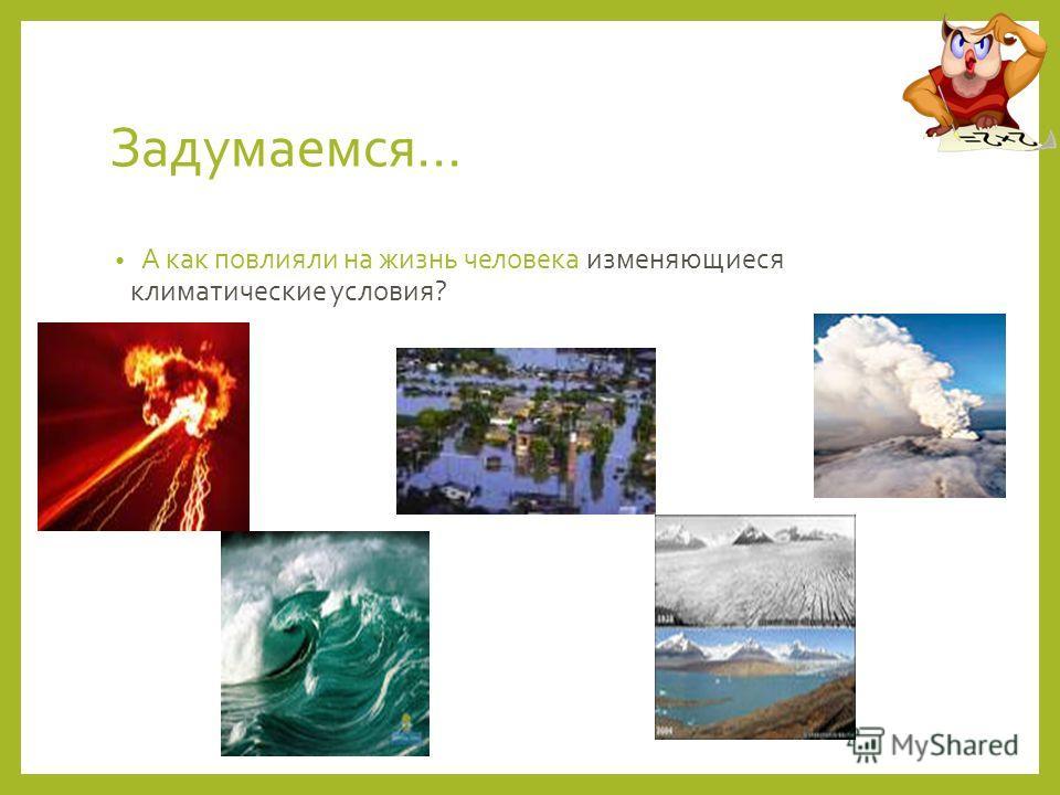 Задумаемся… А как повлияли на жизнь человека изменяющиеся климатические условия?