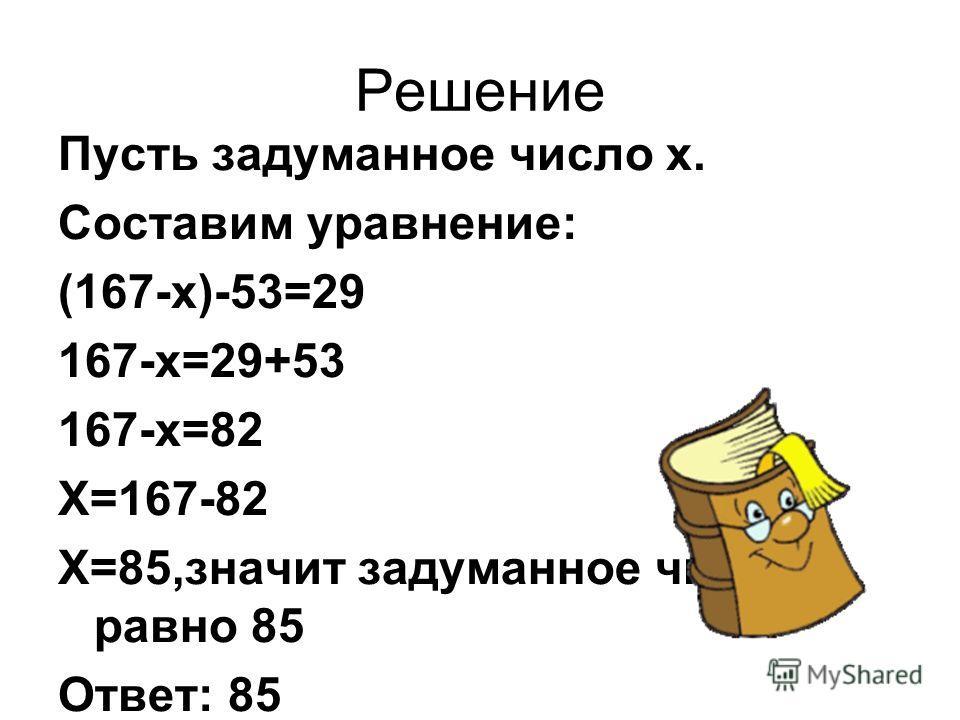 Задачи: 1.Задумали некоторое число. Из 167 вычли задуманное число, из полученной разности вычли 53 и получили 29.Какое число задумано?