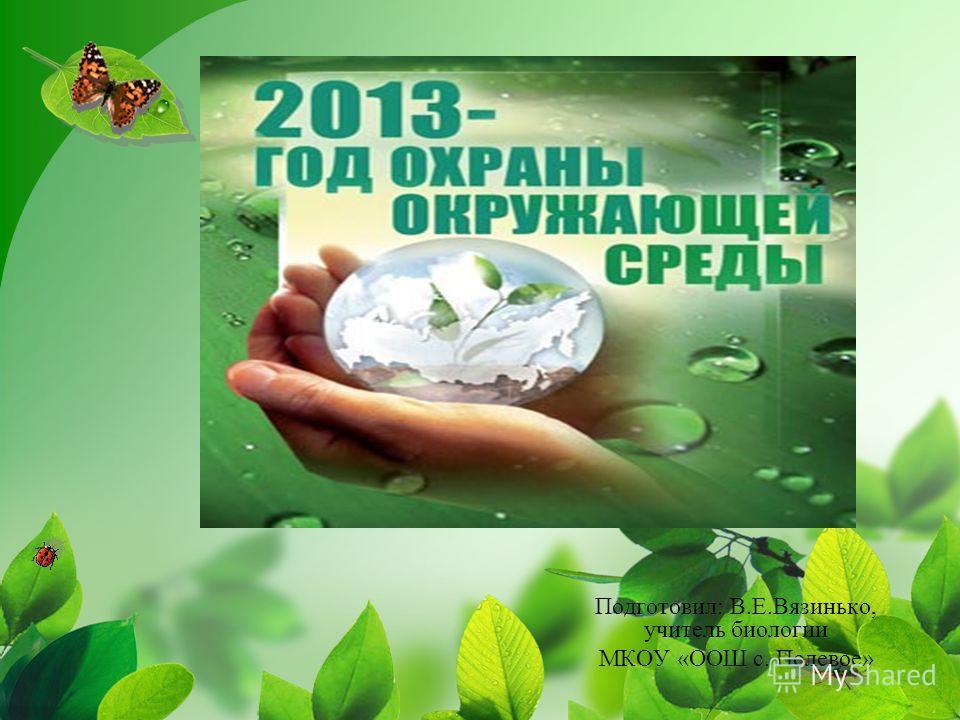 Подготовил: В.Е.Вязинько, учитель биологии МКОУ «ООШ с. Полевое»