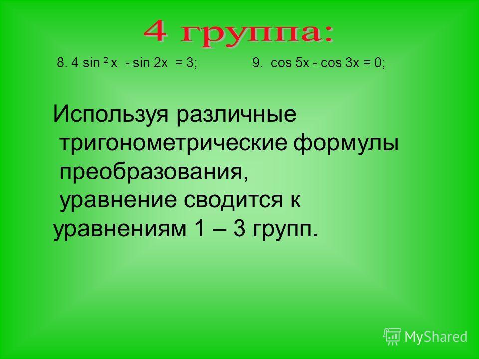8. 4 sin 2 x - sin 2x = 3;9. cos 5x - cos 3x = 0; Используя различные тригонометрические формулы преобразования, уравнение сводится к уравнениям 1 – 3 групп.