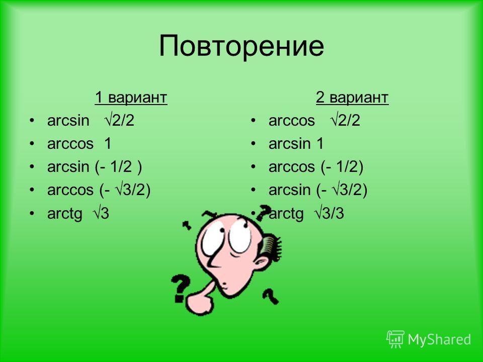 Повторение 1 вариант arcsin 2/2 arccos 1 arcsin (- 1/2 ) arccos (- 3/2) arctg 3 2 вариант arccos 2/2 arcsin 1 arccos (- 1/2) arcsin (- 3/2) arctg 3/3