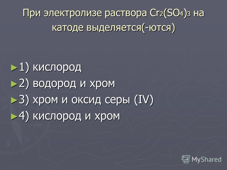 При электролизе раствора Сr 2 (SO 4 ) 3 на катоде выделяется(-ются) 1) кислород 1) кислород 2) водород и хром 2) водород и хром 3) хром и оксид серы (IV) 3) хром и оксид серы (IV) 4) кислород и хром 4) кислород и хром
