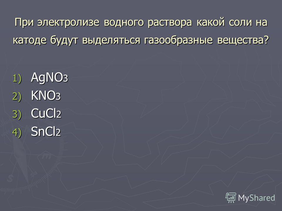 При электролизе водного раствора какой соли на катоде будут выделяться газообразные вещества? 1) AgNO 3 2) KNO 3 3) CuCl 2 4) SnCl 2