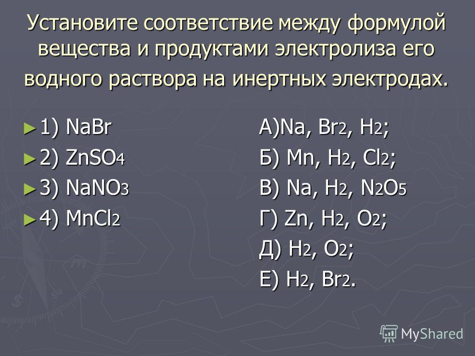 Установите соответствие между формулой вещества и продуктами электролиза его водного раствора на инертных электродах. 1) NaBrА)Na, Br 2, H 2 ; 1) NaBrА)Na, Br 2, H 2 ; 2) ZnSO 4 Б) Mn, H 2, Cl 2 ; 2) ZnSO 4 Б) Mn, H 2, Cl 2 ; 3) NaNO 3 В) Na, H 2, N
