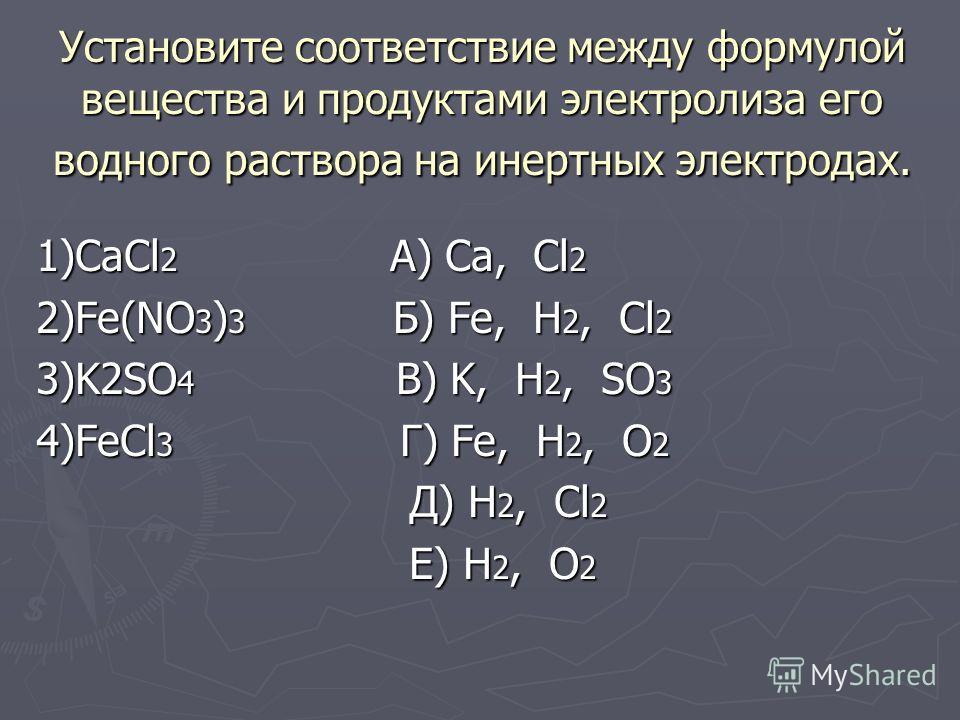 Установите соответствие между формулой вещества и продуктами электролиза его водного раствора на инертных электродах. 1)CaCl 2 А) Ca, Cl 2 2)Fe(NO 3 ) 3 Б) Fe, H 2, Cl 2 3)K2SO 4 В) K, H 2, SO 3 4)FeCl 3 Г) Fe, H 2, O 2 Д) H 2, Cl 2 Д) H 2, Cl 2 Е) H