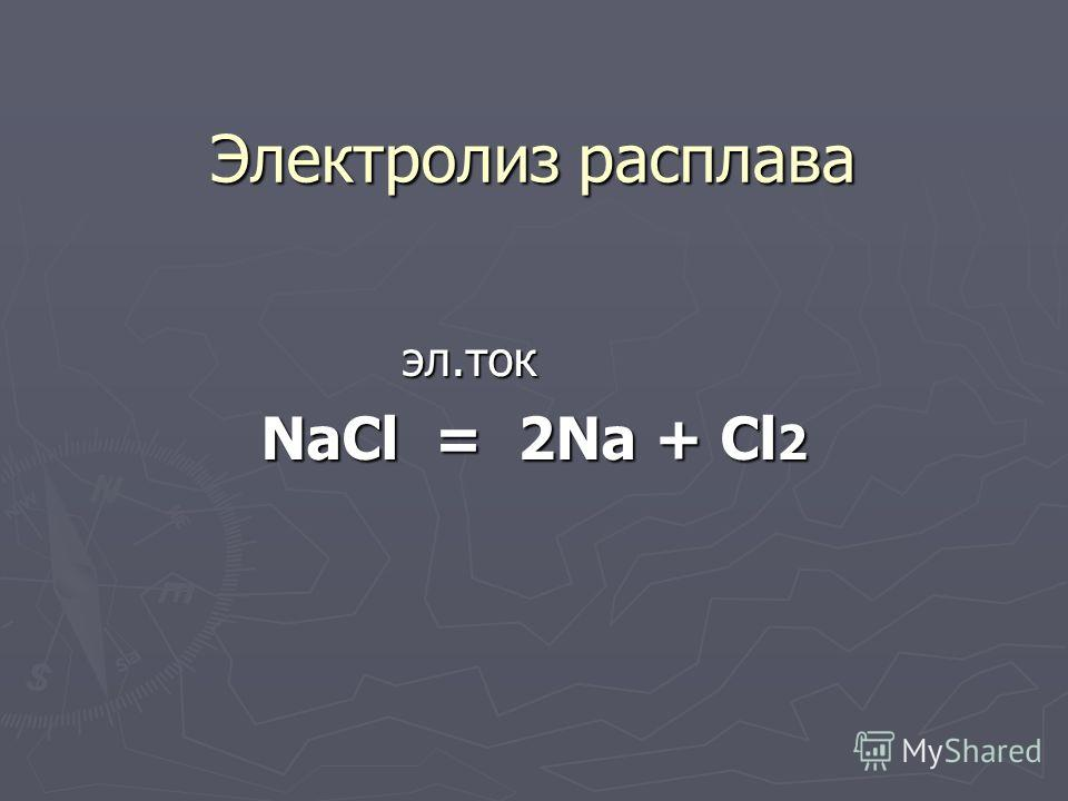 Электролиз расплава эл.ток эл.ток NaCl = 2Na + Cl 2