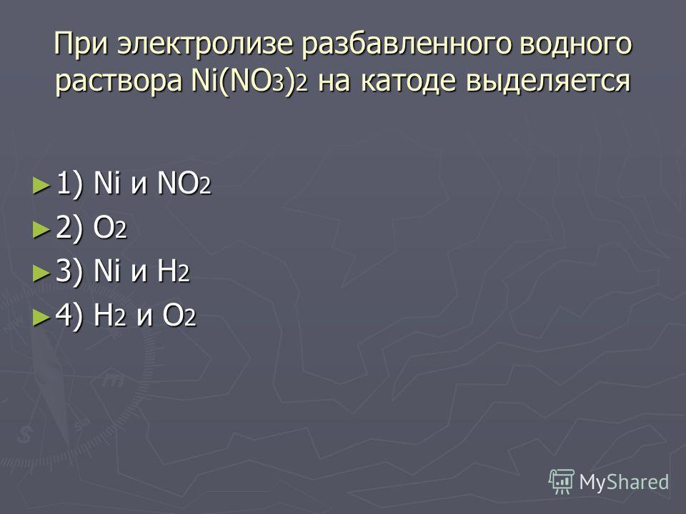 При электролизе разбавленного водного раствора Ni(NO 3 ) 2 на катоде выделяется 1) Ni и NO 2 1) Ni и NO 2 2) О 2 2) О 2 3) Ni и Н 2 3) Ni и Н 2 4) Н 2 и О 2 4) Н 2 и О 2