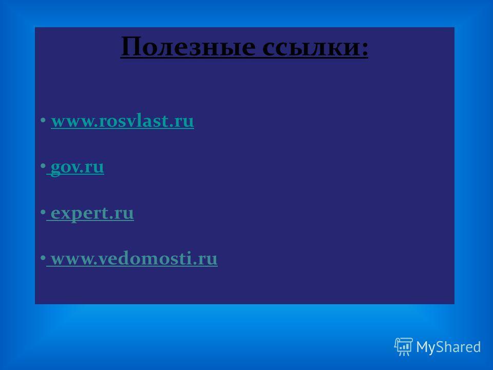 Полезные ссылки: www.rosvlast.ru gov.ru gov.ru expert.ru www.vedomosti.ru