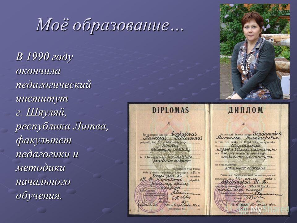 Моё образование… В 1990 году окончила педагогический институт г. Шяуляй, республика Литва, факультет педагогики и методикиначальногообучения.