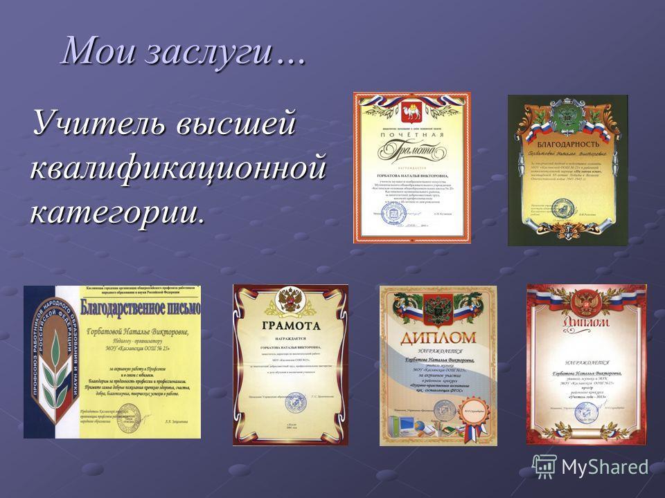 Мои заслуги… Мои заслуги… Учитель высшей квалификационной категории.