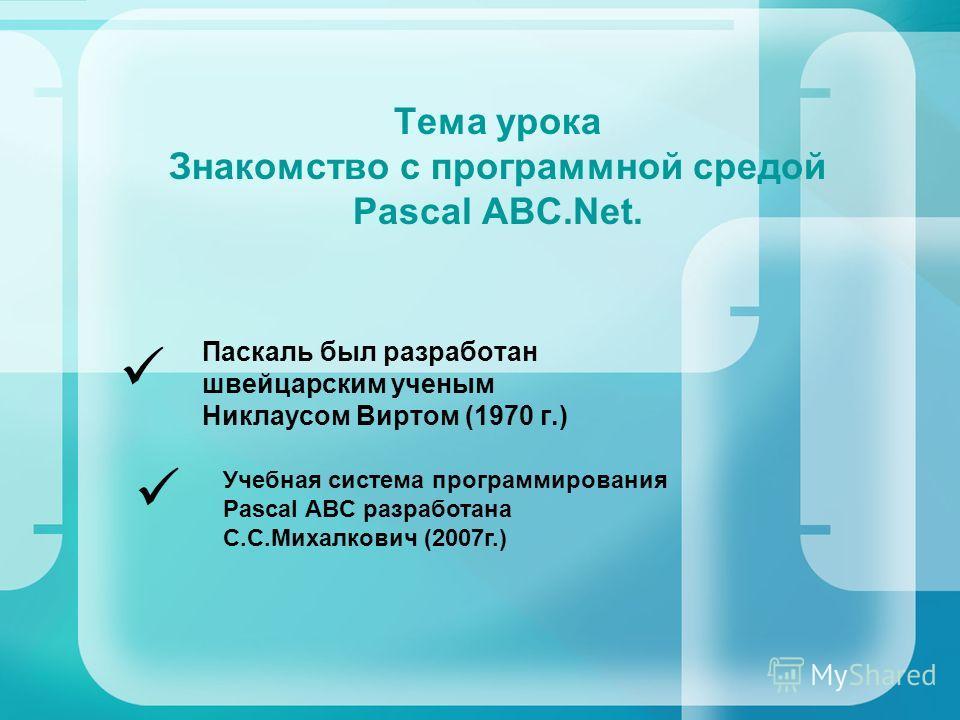 Тема урока Знакомство с программной средой Pascal ABC.Net. Паскаль был разработан швейцарским ученым Никлаусом Виртом (1970 г.) Учебная система программирования Pascal ABC разработана С.С.Михалкович (2007г.)