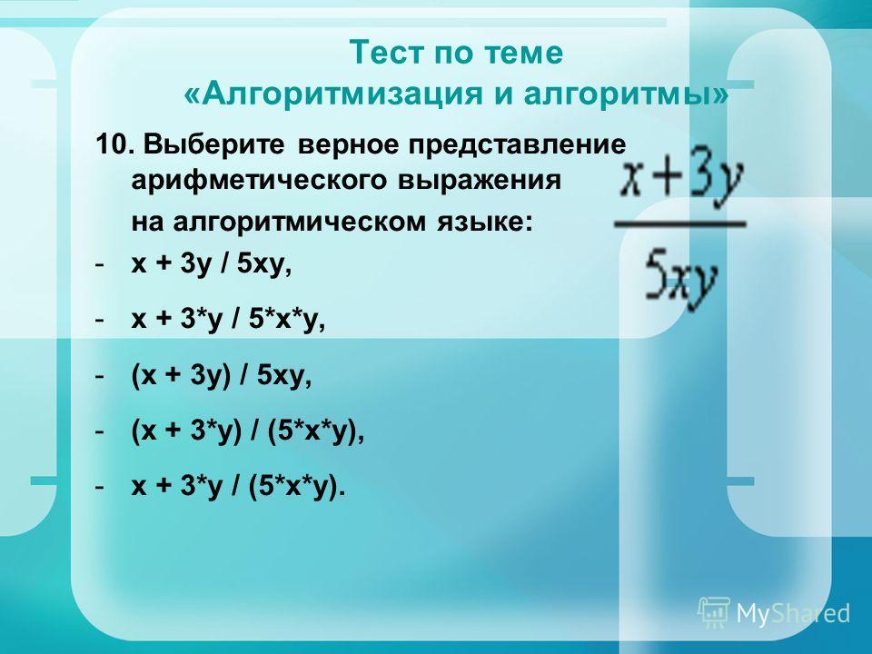 Тест по теме «Алгоритмизация и алгоритмы» 10. Выберите верное представление арифметического выражения на алгоритмическом языке: -x + 3y / 5xy, -x + 3*y / 5*x*y, -(x + 3y) / 5xy, -(x + 3*y) / (5*x*y), -x + 3*y / (5*x*y).
