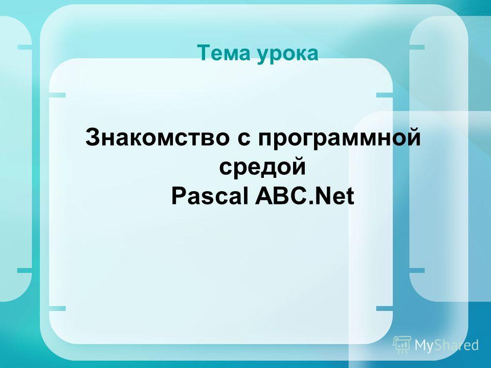 Тема урока Знакомство с программной средой Pascal ABC.Net