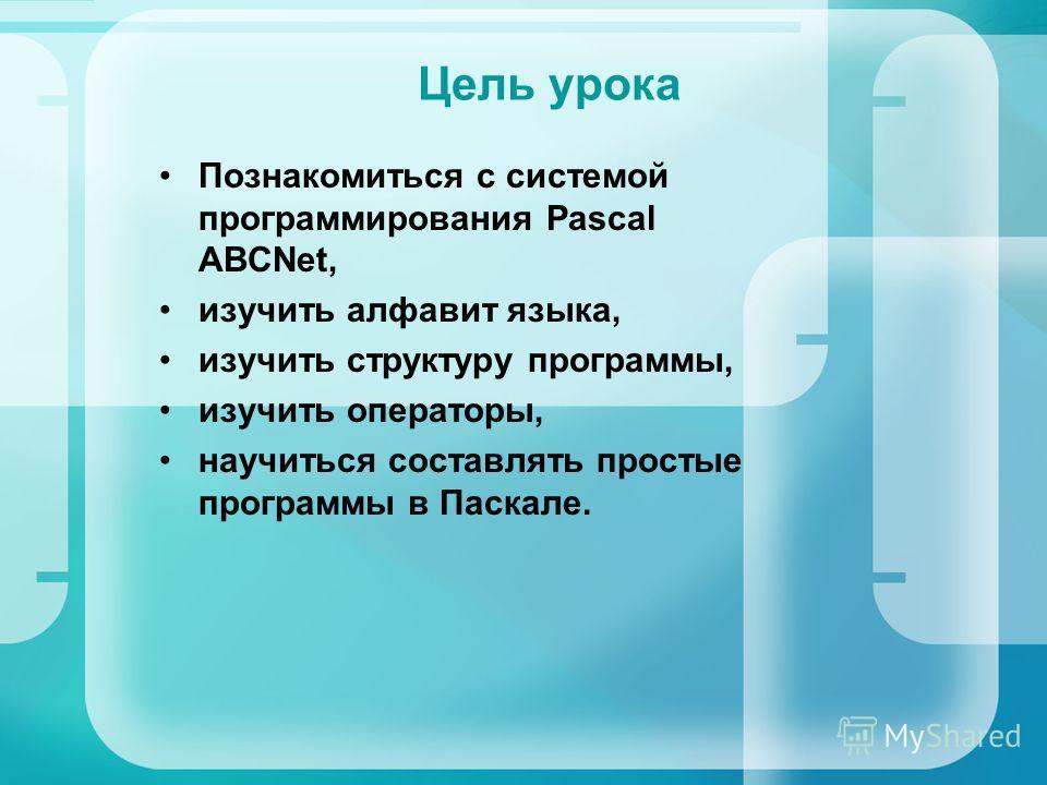 Цель урока Познакомиться с системой программирования Pascal ABCNet, изучить алфавит языка, изучить структуру программы, изучить операторы, научиться составлять простые программы в Паскале.