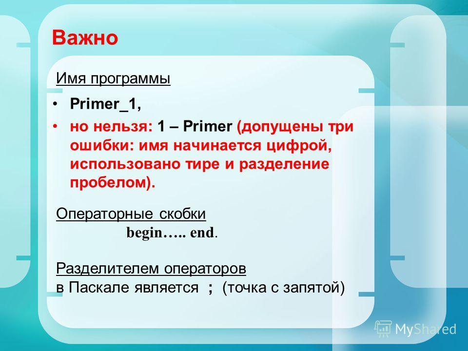 Важно Primer_1, но нельзя: 1 – Primer (допущены три ошибки: имя начинается цифрой, использовано тире и разделение пробелом). Операторные скобки begin….. end. Разделителем операторов в Паскале является ; (точка с запятой) Имя программы