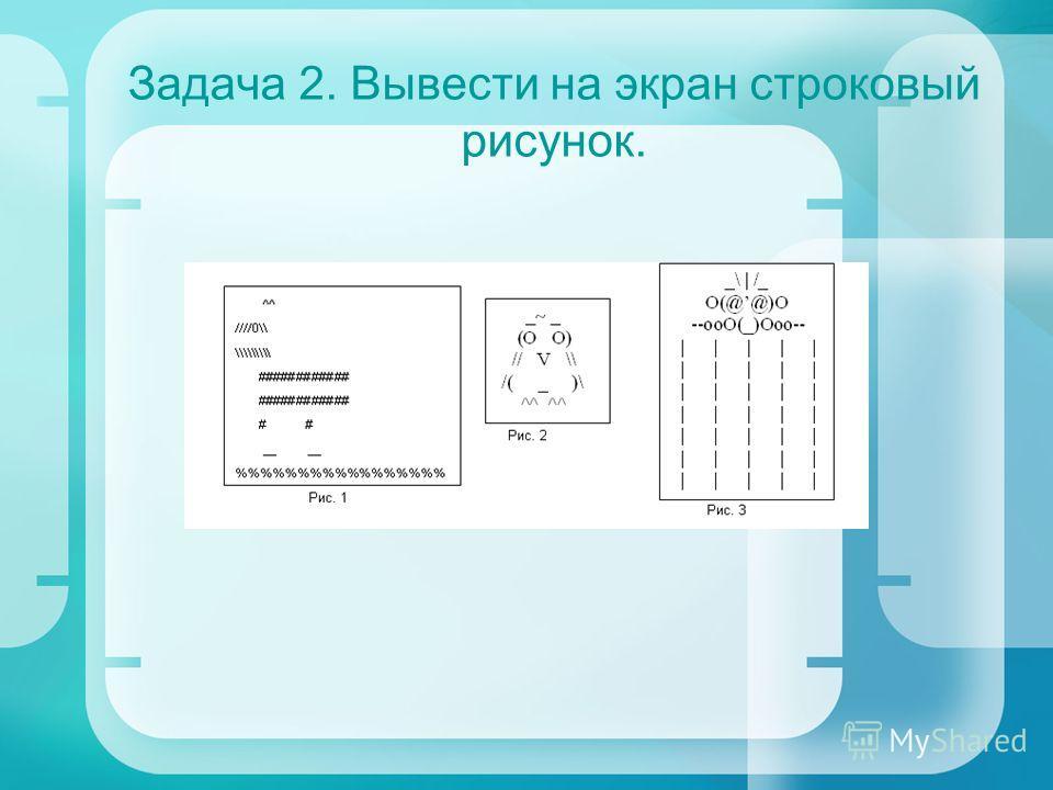 Задача 2. Вывести на экран строковый рисунок.