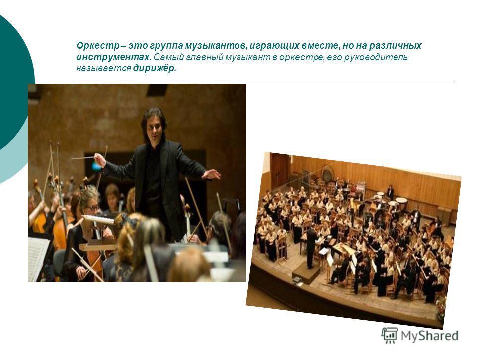 Оркестр – это группа музыкантов, играющих вместе, но на различных инструментах. Самый главный музыкант в оркестре, его руководитель называется дирижёр.