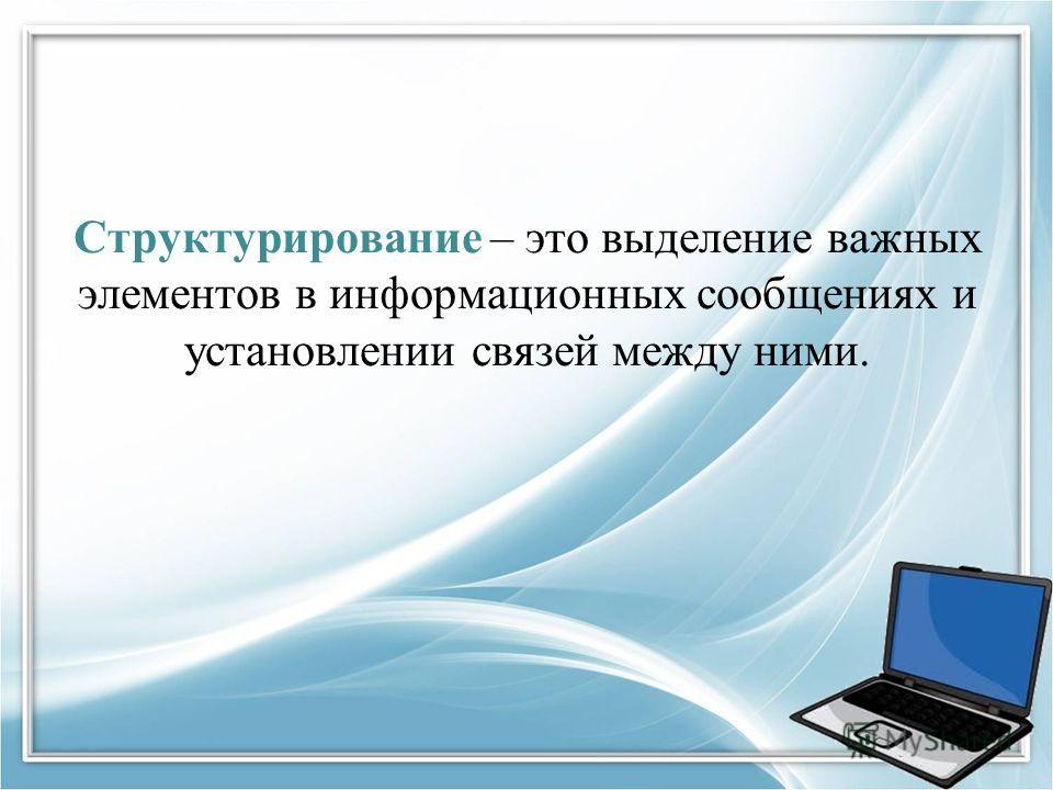 Структурирование – это выделение важных элементов в информационных сообщениях и установлении связей между ними.