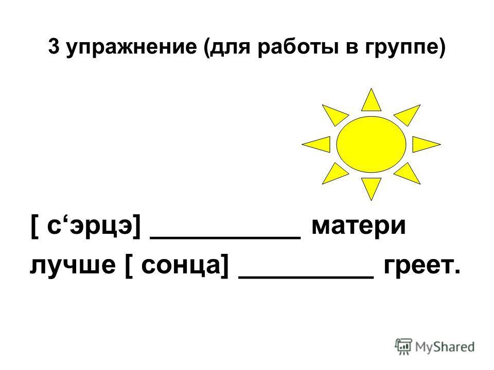 3 упражнение (для работы в группе) [ сэрцэ] __________ матери лучше [ сонца] _________ греет.