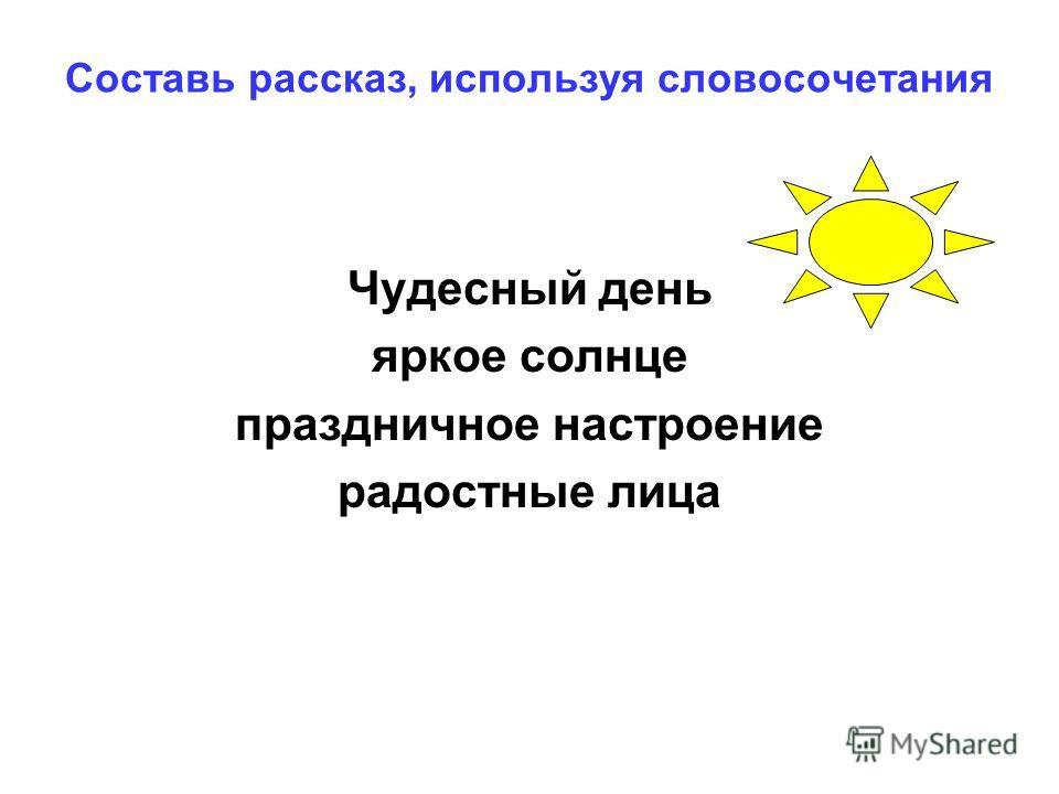 Составь рассказ, используя словосочетания Чудесный день яркое солнце праздничное настроение радостные лица