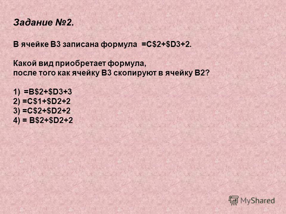 Задание 2. В ячейке В3 записана формула =С$2+$D3+2. Какой вид приобретает формула, после того как ячейку В3 скопируют в ячейку В2? 1)=В$2+$D3+3 2) =C$1+$D2+2 3) =C$2+$D2+2 4) = B$2+$D2+2