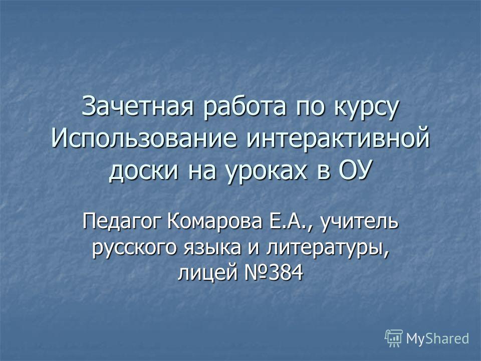 Зачетная работа по курсу Использование интерактивной доски на уроках в ОУ Педагог Комарова Е.А., учитель русского языка и литературы, лицей 384