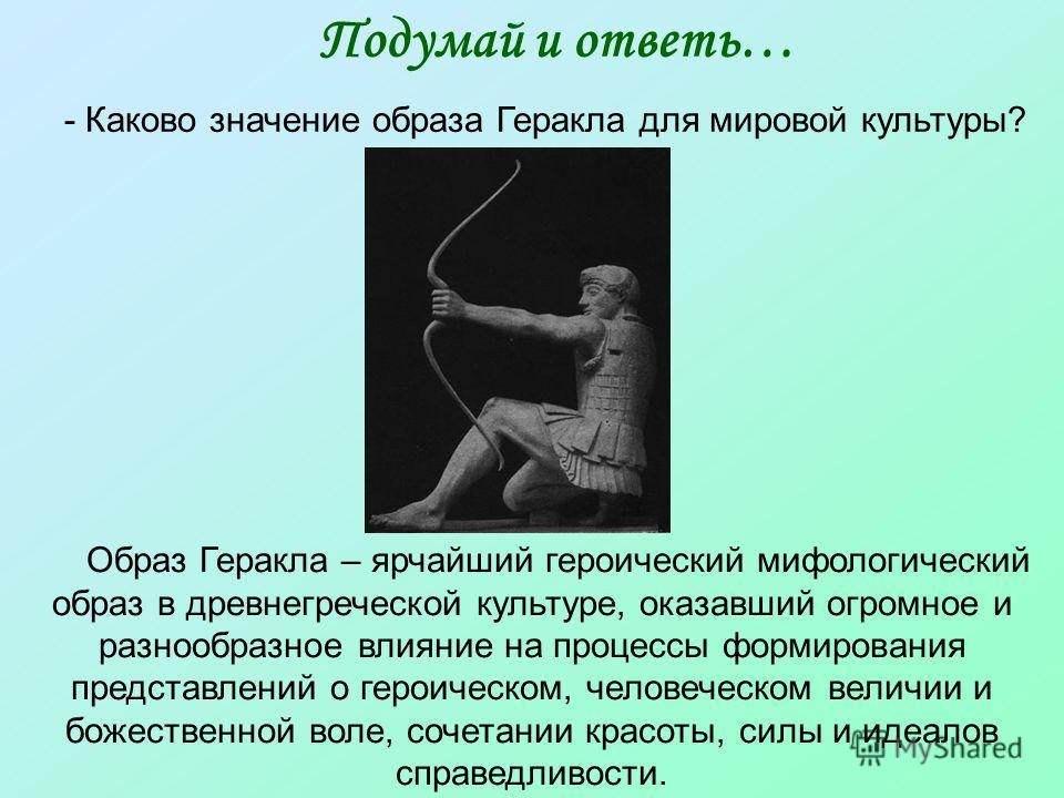 Подумай и ответь… - Каково значение образа Геракла для мировой культуры? Образ Геракла – ярчайший героический мифологический образ в древнегреческой культуре, оказавший огромное и разнообразное влияние на процессы формирования представлений о героиче