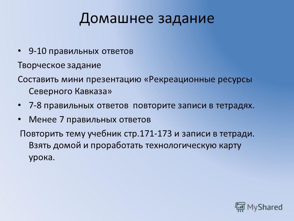 Домашнее задание 9-10 правильных ответов Творческое задание Составить мини презентацию «Рекреационные ресурсы Северного Кавказа» 7-8 правильных ответов повторите записи в тетрадях. Менее 7 правильных ответов Повторить тему учебник стр.171-173 и запис