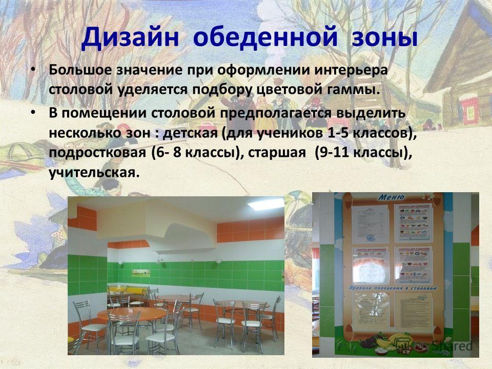 Дизайн обеденной зоны Большое значение при оформлении интерьера столовой уделяется подбору цветовой гаммы. В помещении столовой предполагается выделить несколько зон : детская (для учеников 1-5 классов), подростковая (6- 8 классы), старшая (9-11 клас