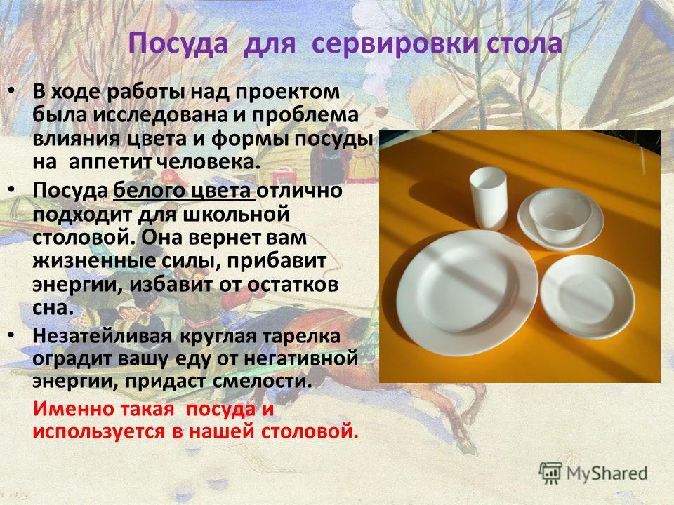 Посуда для сервировки стола В ходе работы над проектом была исследована и проблема влияния цвета и формы посуды на аппетит человека. Посуда белого цвета отлично подходит для школьной столовой. Она вернет вам жизненные силы, прибавит энергии, избавит