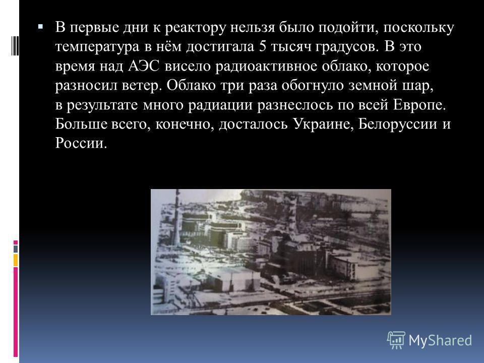 В первые дни к реактору нельзя было подойти, поскольку температура в нём достигала 5 тысяч градусов. В это время над АЭС висело радиоактивное облако, которое разносил ветер. Облако три раза обогнуло земной шар, в результате много радиации разнеслось