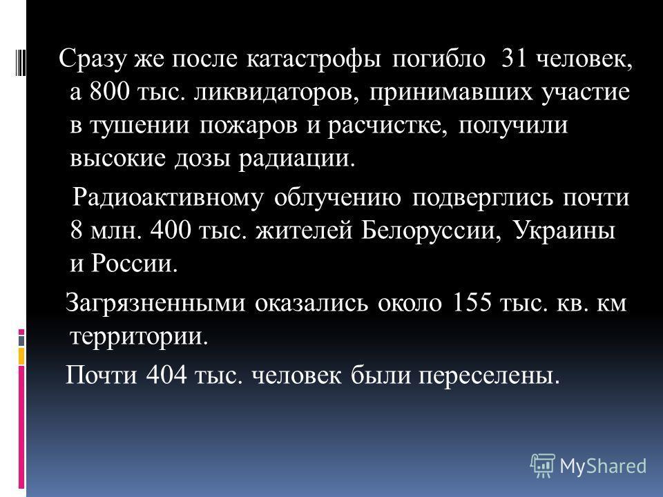 Сразу же после катастрофы погибло 31 человек, а 800 тыс. ликвидаторов, принимавших участие в тушении пожаров и расчистке, получили высокие дозы радиации. Радиоактивному облучению подверглись почти 8 млн. 400 тыс. жителей Белоруссии, Украины и России.