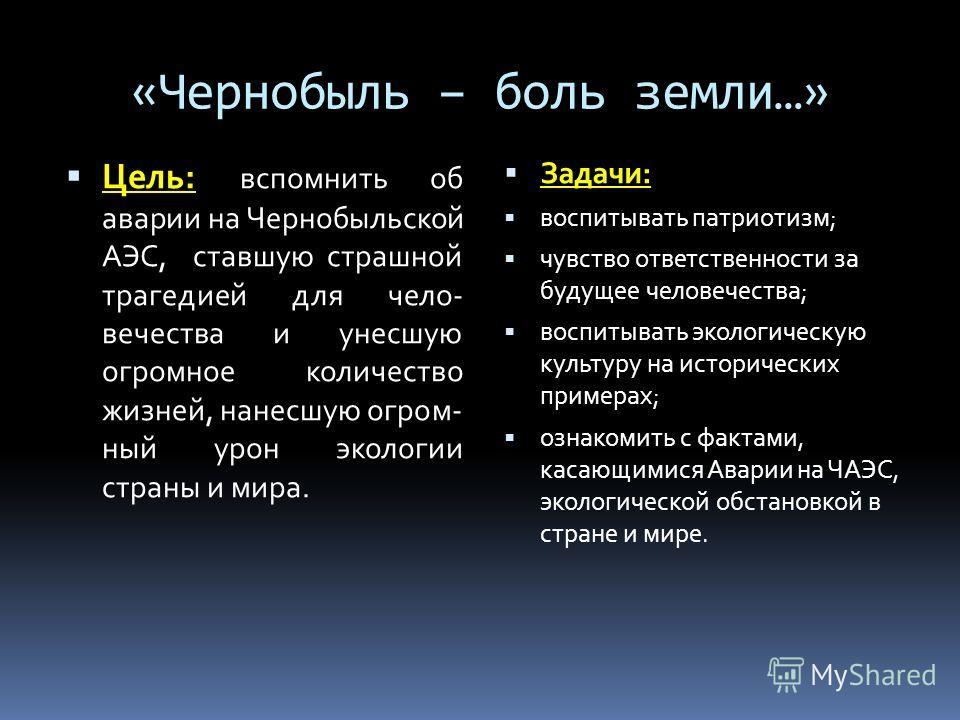 «Чернобыль – боль земли…» Цель: вспомнить об аварии на Чернобыльской АЭС, ставшую страшной трагедией для чело- вечества и унесшую огромное количество жизней, нанесшую огром- ный урон экологии страны и мира. Задачи: воспитывать патриотизм; чувство отв