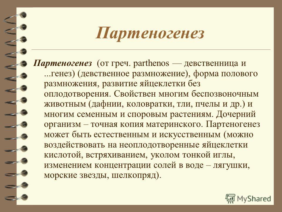 Партеногенез Партеногенез (от греч. parthenos девственница и...генез) (девственное размножение), форма полового размножения, развитие яйцеклетки без оплодотворения. Свойствен многим беспозвоночным животным (дафнии, коловратки, тли, пчелы и др.) и мно