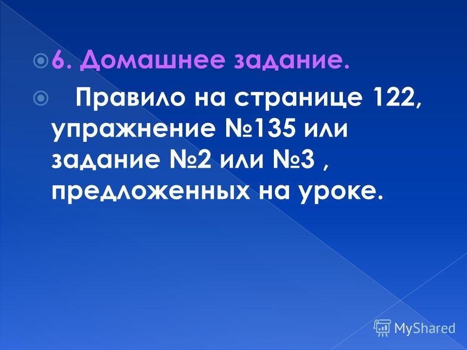 6. Домашнее задание. Правило на странице 122, упражнение 135 или задание 2 или 3, предложенных на уроке.