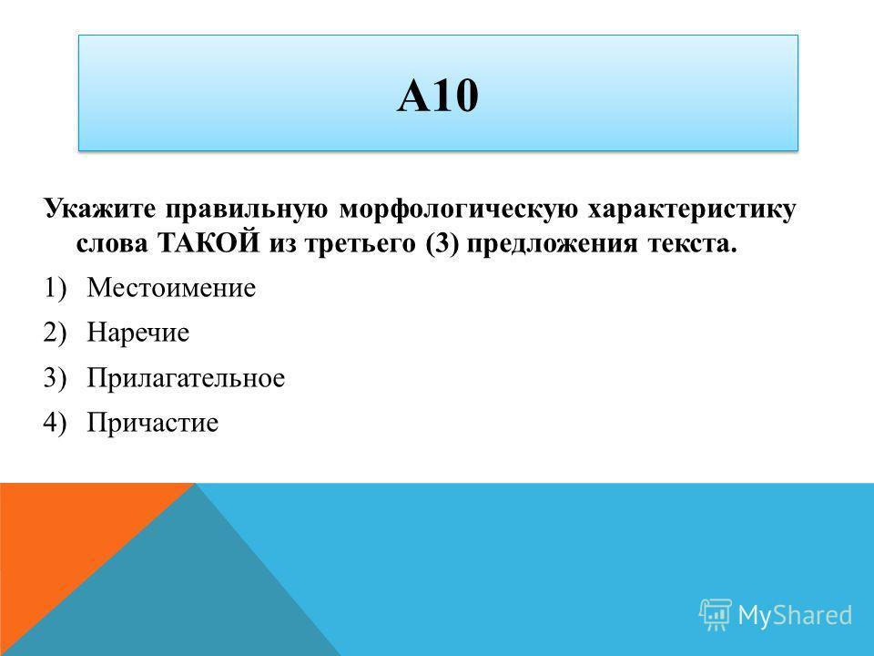 А10 Укажите правильную морфологическую характеристику слова ТАКОЙ из третьего (3) предложения текста. 1)Местоимение 2)Наречие 3)Прилагательное 4)Причастие