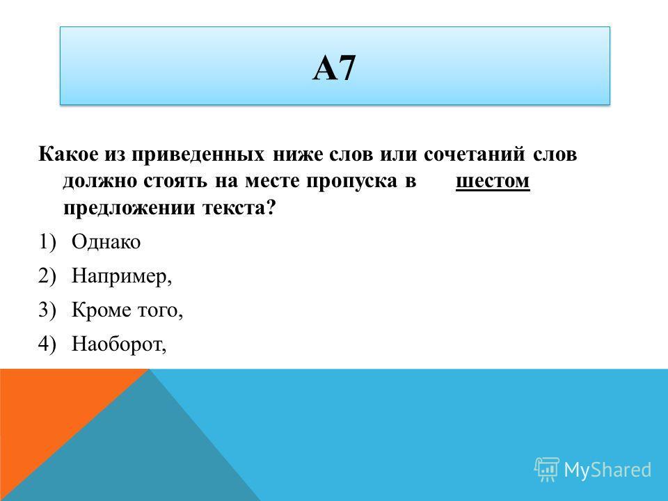 А7 Какое из приведенных ниже слов или сочетаний слов должно стоять на месте пропуска в шестом предложении текста? 1)Однако 2)Например, 3)Кроме того, 4)Наоборот,