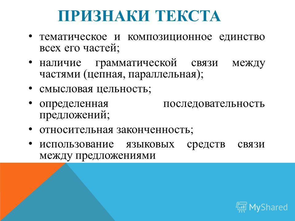 ПРИЗНАКИ ТЕКСТА тематическое и композиционное единство всех его частей; наличие грамматической связи между частями (цепная, параллельная); смысловая цельность; определенная последовательность предложений; относительная законченность; использование яз