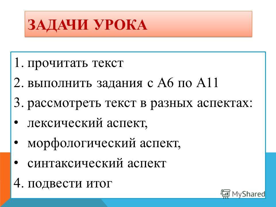 ЗАДАЧИ УРОКА 1.прочитать текст 2.выполнить задания с А6 по А11 3.рассмотреть текст в разных аспектах: лексический аспект, морфологический аспект, синтаксический аспект 4. подвести итог
