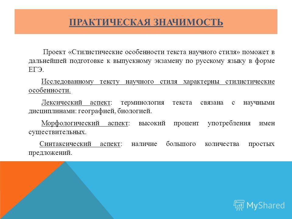 ПРАКТИЧЕСКАЯ ЗНАЧИМОСТЬ Проект «Стилистические особенности текста научного стиля» поможет в дальнейшей подготовке к выпускному экзамену по русскому языку в форме ЕГЭ. Исследованному тексту научного стиля характерны стилистические особенности. Лексиче