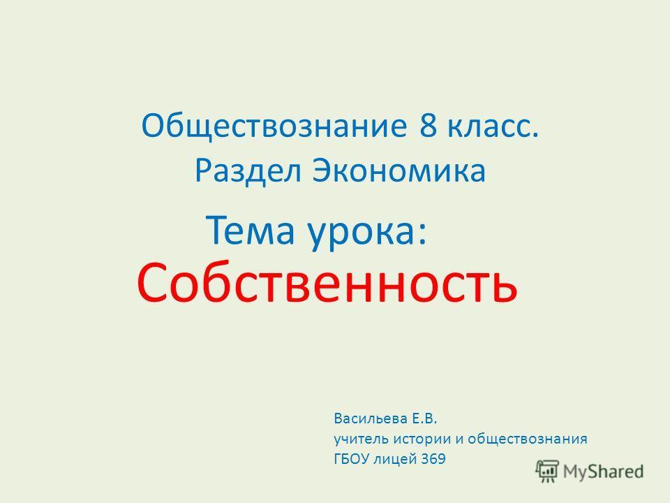 Тема урока: Собственность Обществознание 8 класс. Раздел Экономика Васильева Е.В. учитель истории и обществознания ГБОУ лицей 369