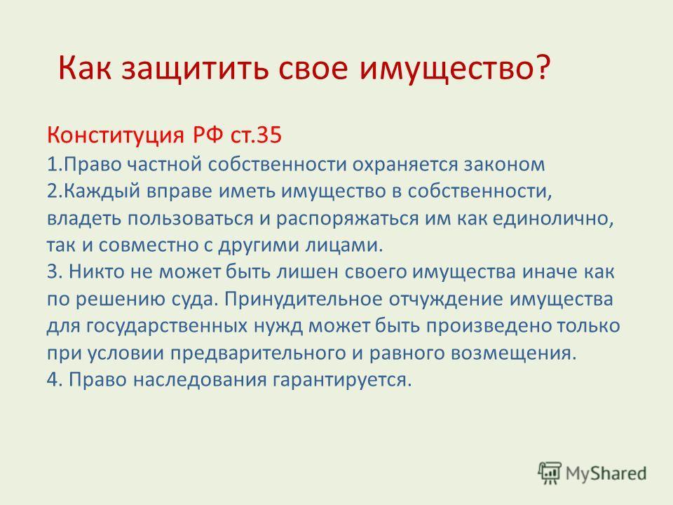 Конституция РФ ст.35 1.Право частной собственности охраняется законом 2.Каждый вправе иметь имущество в собственности, владеть пользоваться и распоряжаться им как единолично, так и совместно с другими лицами. 3. Никто не может быть лишен своего имуще