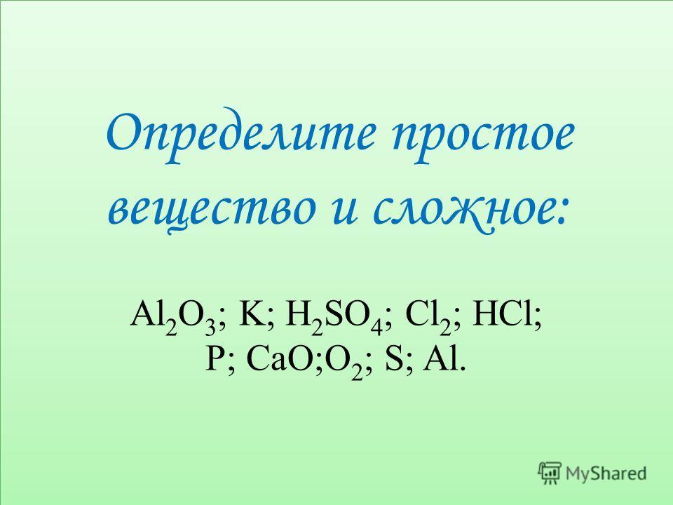 Определите простое вещество и сложное: Al 2 O 3 ; K; H 2 SO 4 ; Cl 2 ; HCl; P; CaO;O 2 ; S; Al. Определите простое вещество и сложное: Al 2 O 3 ; K; H 2 SO 4 ; Cl 2 ; HCl; P; CaO;O 2 ; S; Al.